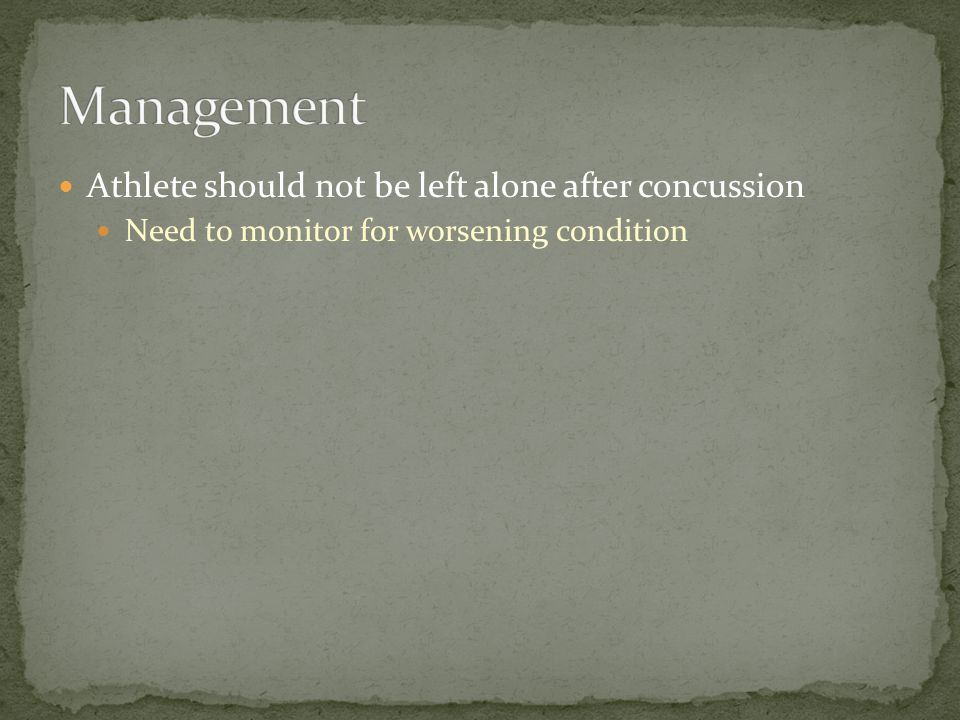 Athlete should not be left alone after concussion Need to monitor for worsening condition