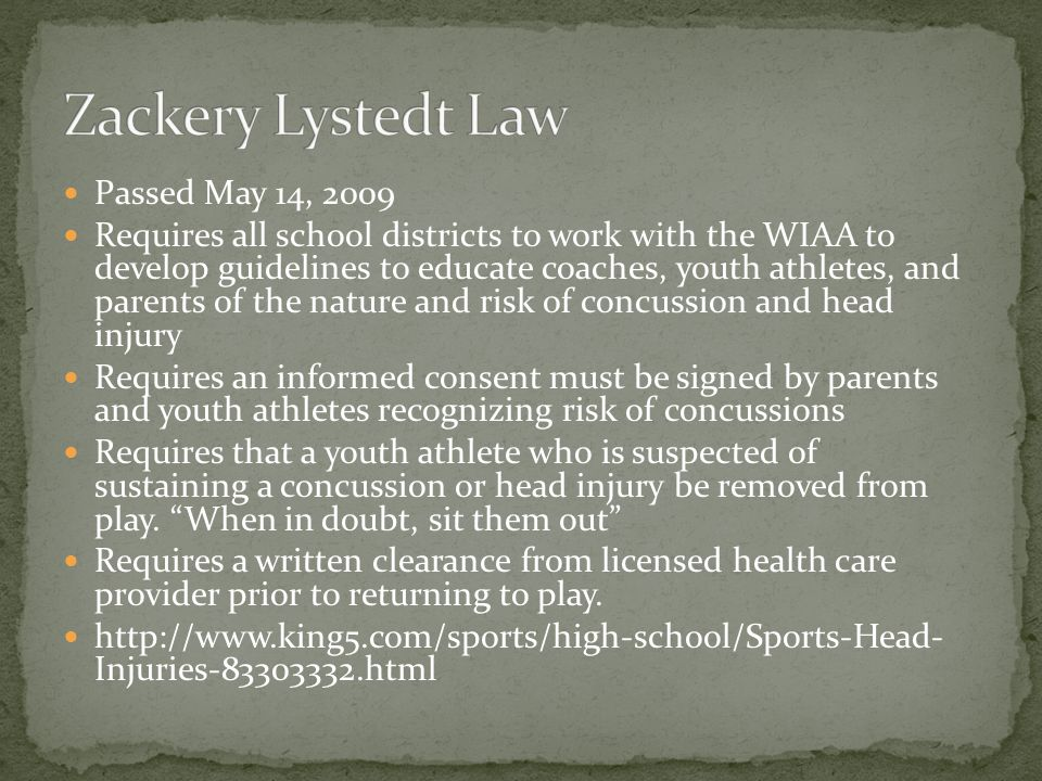 Passed May 14, 2009 Requires all school districts to work with the WIAA to develop guidelines to educate coaches, youth athletes, and parents of the nature and risk of concussion and head injury Requires an informed consent must be signed by parents and youth athletes recognizing risk of concussions Requires that a youth athlete who is suspected of sustaining a concussion or head injury be removed from play.