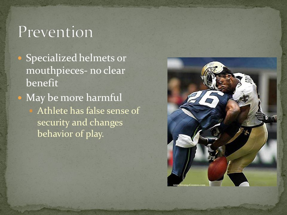 Specialized helmets or mouthpieces- no clear benefit May be more harmful Athlete has false sense of security and changes behavior of play.