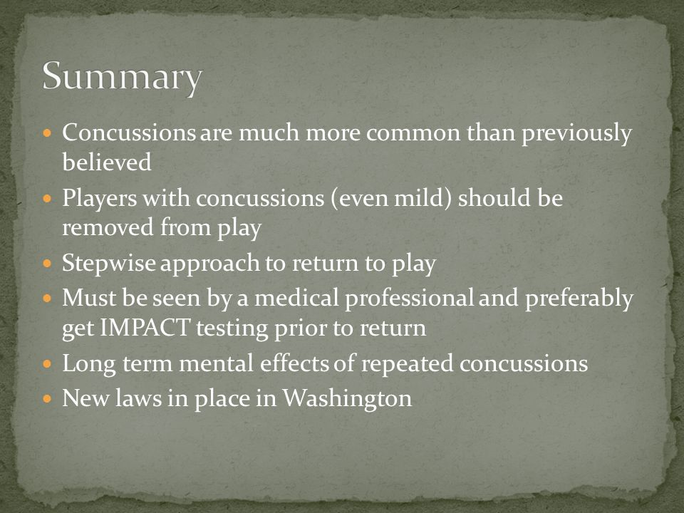 Concussions are much more common than previously believed Players with concussions (even mild) should be removed from play Stepwise approach to return to play Must be seen by a medical professional and preferably get IMPACT testing prior to return Long term mental effects of repeated concussions New laws in place in Washington