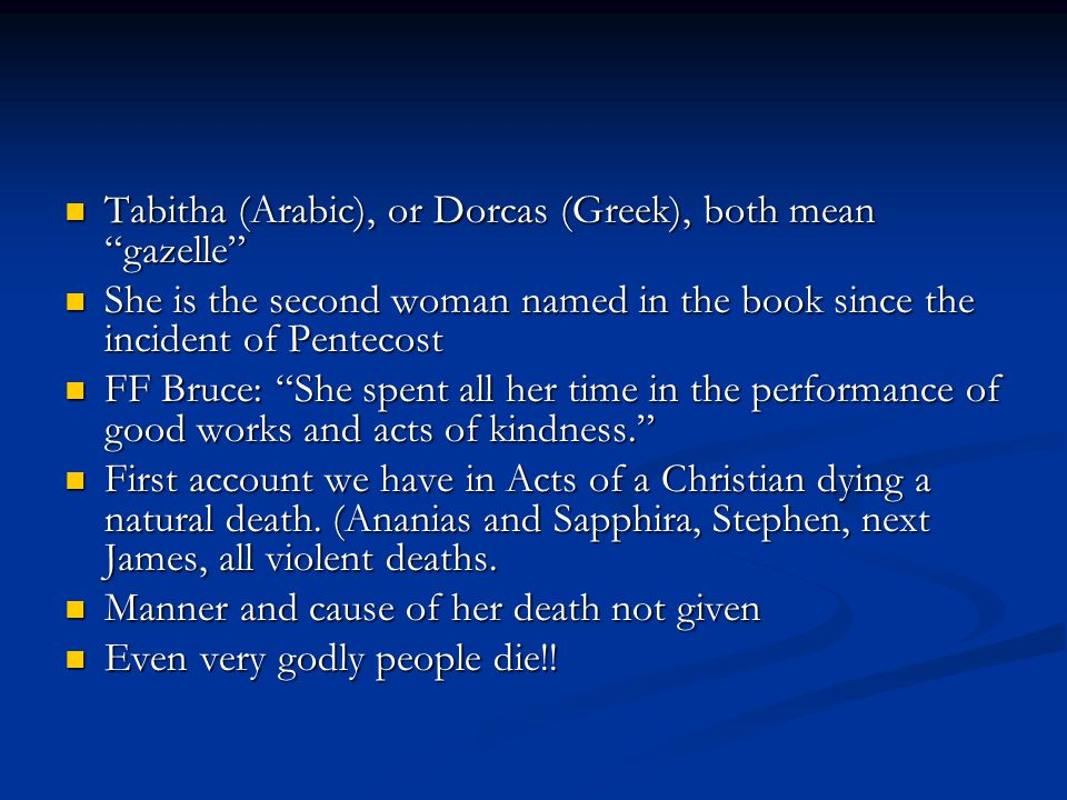 Tabitha (Arabic), or Dorcas (Greek), both mean gazelle Tabitha (Arabic), or Dorcas (Greek), both mean gazelle She is the second woman named in the book since the incident of Pentecost She is the second woman named in the book since the incident of Pentecost FF Bruce: She spent all her time in the performance of good works and acts of kindness. FF Bruce: She spent all her time in the performance of good works and acts of kindness. First account we have in Acts of a Christian dying a natural death.