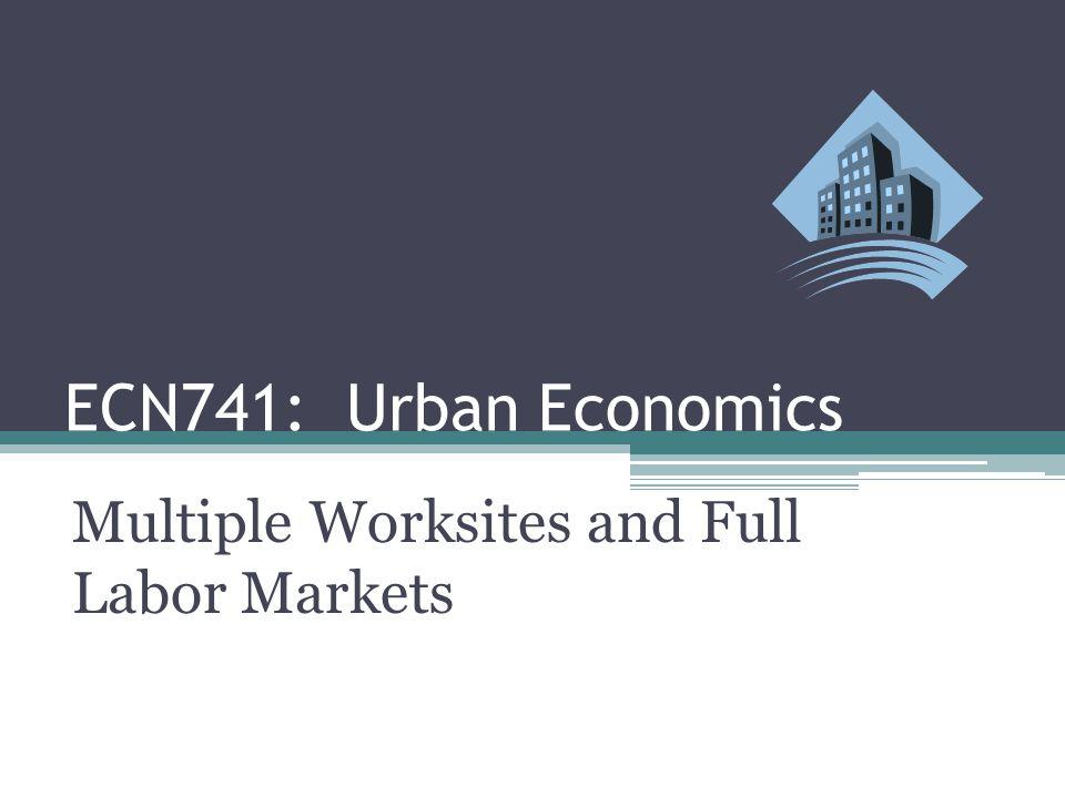 ECN741: Urban Economics Multiple Worksites and Full Labor Markets
