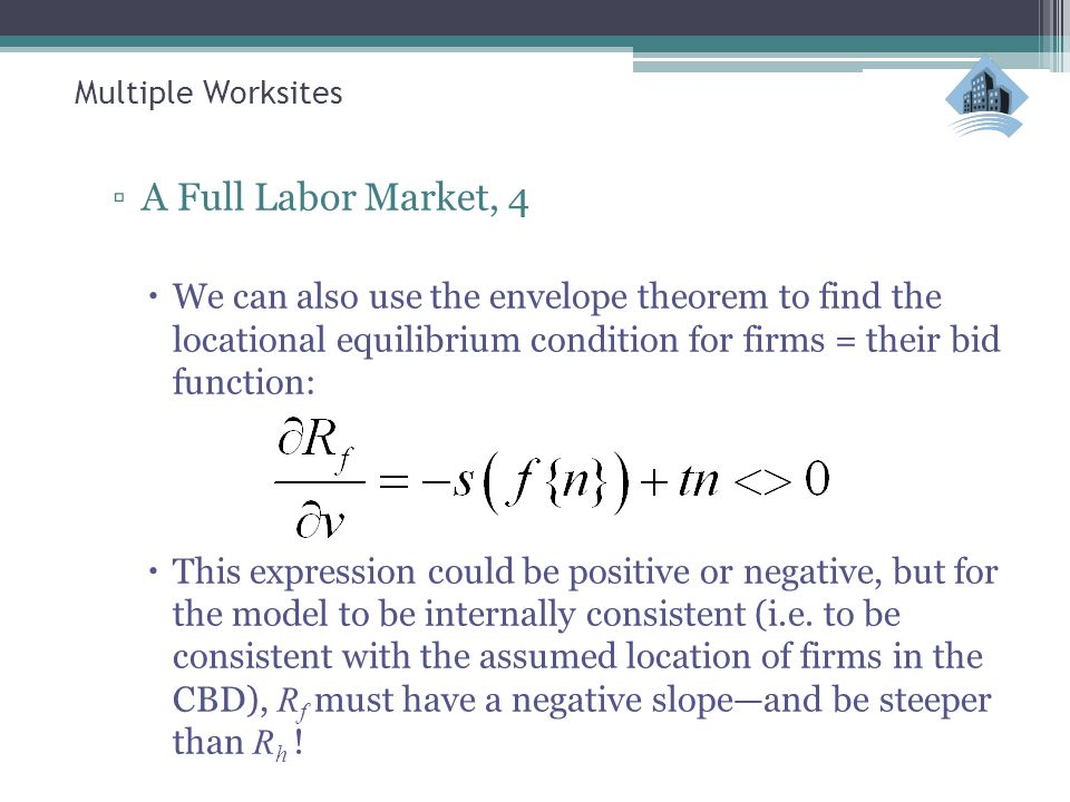 Multiple Worksites ▫A Full Labor Market, 4  We can also use the envelope theorem to find the locational equilibrium condition for firms = their bid function:  This expression could be positive or negative, but for the model to be internally consistent (i.e.