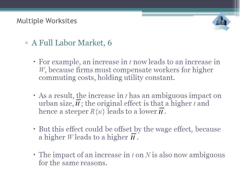 Multiple Worksites ▫A Full Labor Market, 6  For example, an increase in t now leads to an increase in W, because firms must compensate workers for hi