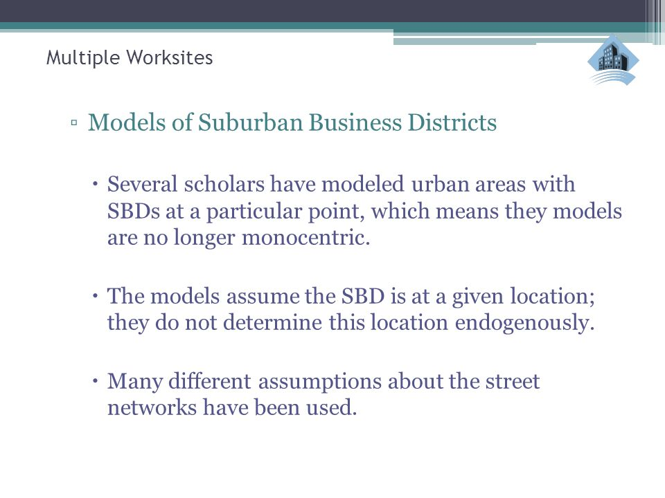Multiple Worksites ▫Models of Suburban Business Districts  Several scholars have modeled urban areas with SBDs at a particular point, which means the