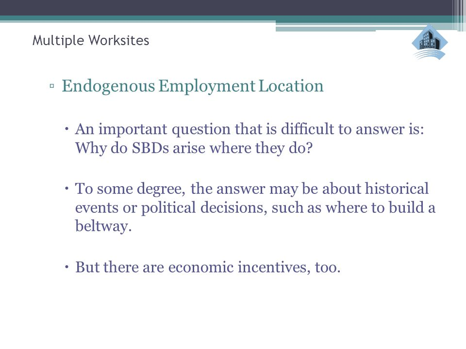 Multiple Worksites ▫Endogenous Employment Location  An important question that is difficult to answer is: Why do SBDs arise where they do?  To some