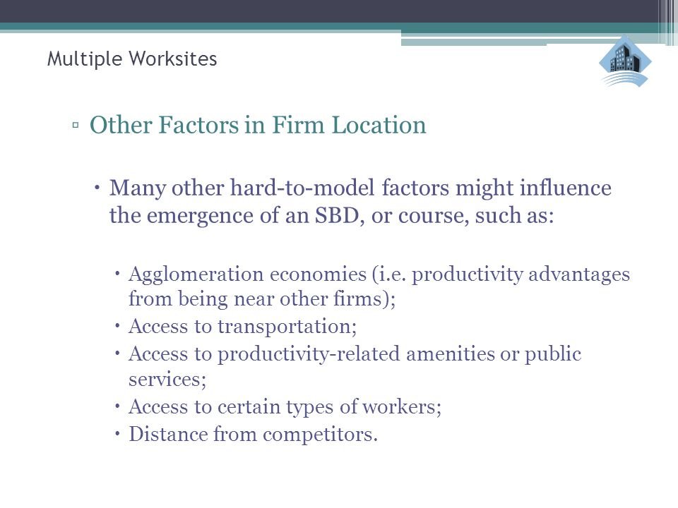 Multiple Worksites ▫Other Factors in Firm Location  Many other hard-to-model factors might influence the emergence of an SBD, or course, such as:  A