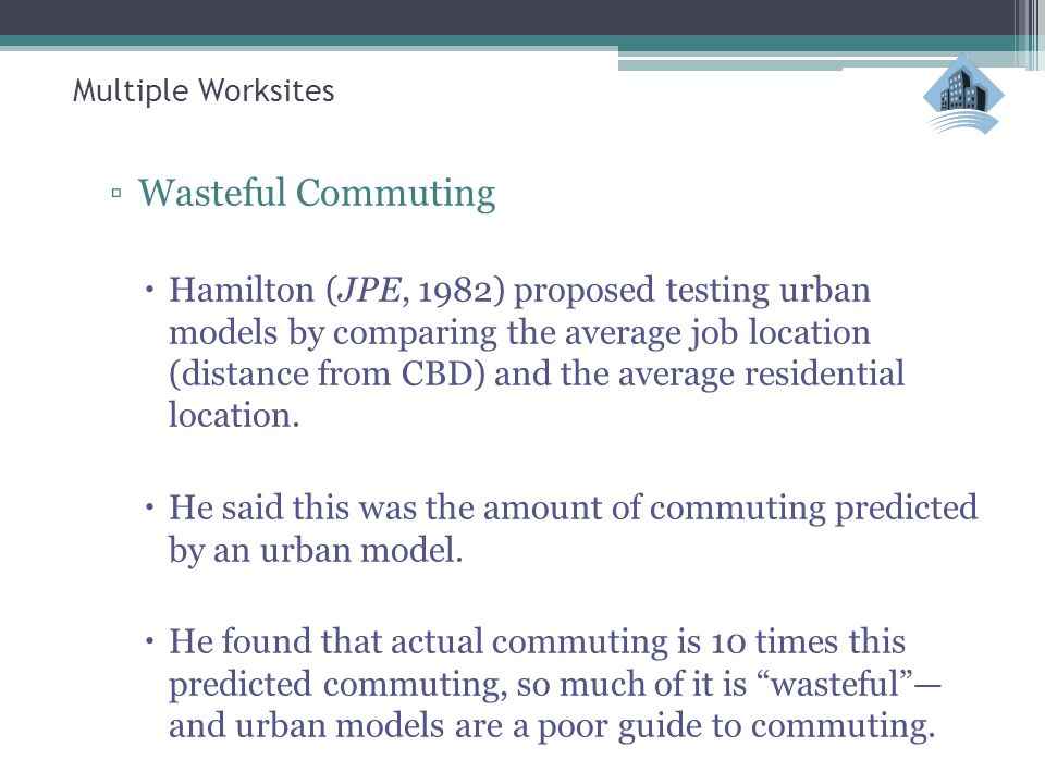 Multiple Worksites ▫Wasteful Commuting  Hamilton (JPE, 1982) proposed testing urban models by comparing the average job location (distance from CBD) and the average residential location.