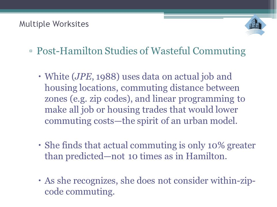 Multiple Worksites ▫Post-Hamilton Studies of Wasteful Commuting  White (JPE, 1988) uses data on actual job and housing locations, commuting distance
