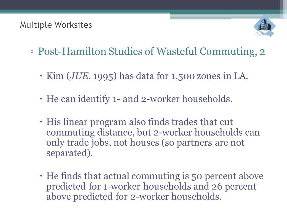 Multiple Worksites ▫Post-Hamilton Studies of Wasteful Commuting, 2  Kim (JUE, 1995) has data for 1,500 zones in LA.