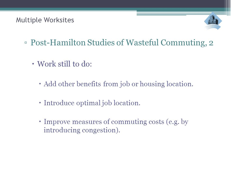 Multiple Worksites ▫Post-Hamilton Studies of Wasteful Commuting, 2  Work still to do:  Add other benefits from job or housing location.