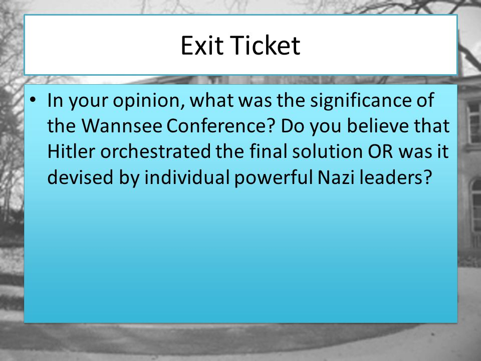 Exit Ticket In your opinion, what was the significance of the Wannsee Conference? Do you believe that Hitler orchestrated the final solution OR was it