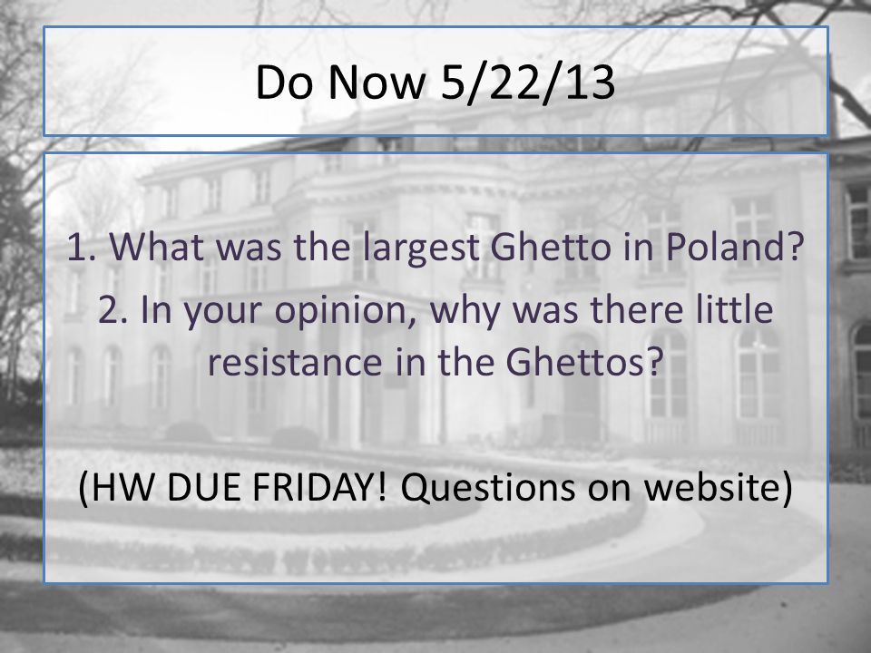 Do Now 5/22/13 1. What was the largest Ghetto in Poland? 2. In your opinion, why was there little resistance in the Ghettos? (HW DUE FRIDAY! Questions