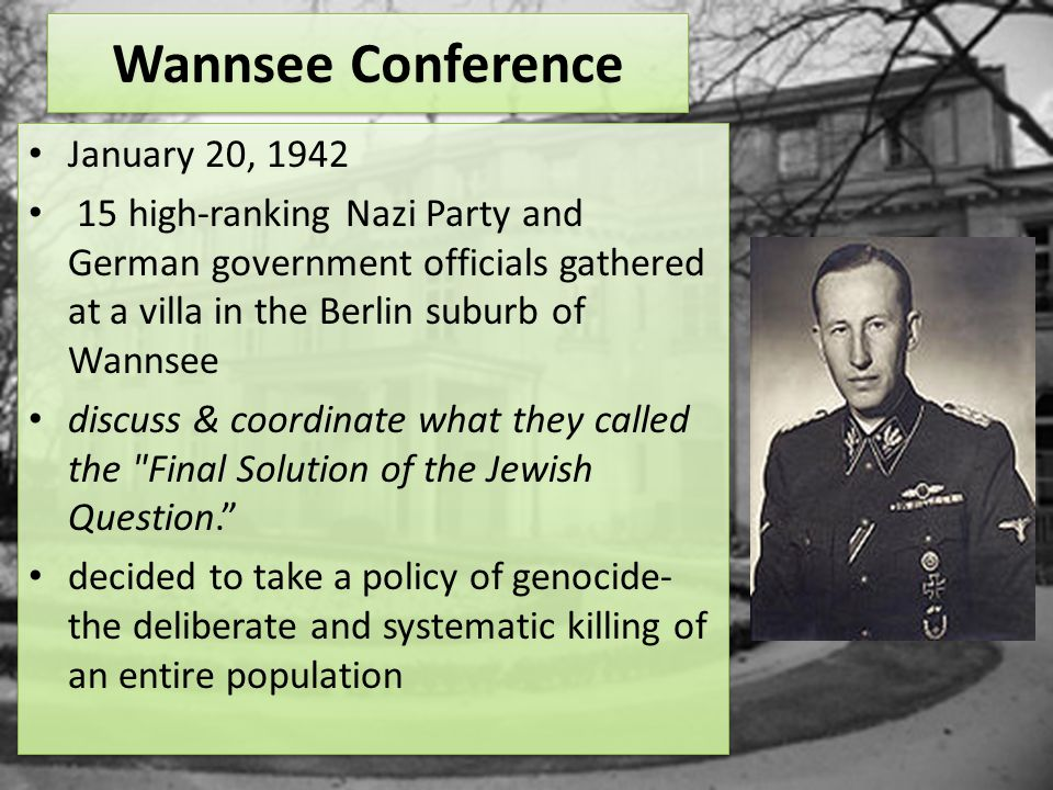 Wannsee Conference January 20, 1942 15 high-ranking Nazi Party and German government officials gathered at a villa in the Berlin suburb of Wannsee discuss & coordinate what they called the Final Solution of the Jewish Question. decided to take a policy of genocide- the deliberate and systematic killing of an entire population January 20, 1942 15 high-ranking Nazi Party and German government officials gathered at a villa in the Berlin suburb of Wannsee discuss & coordinate what they called the Final Solution of the Jewish Question. decided to take a policy of genocide- the deliberate and systematic killing of an entire population
