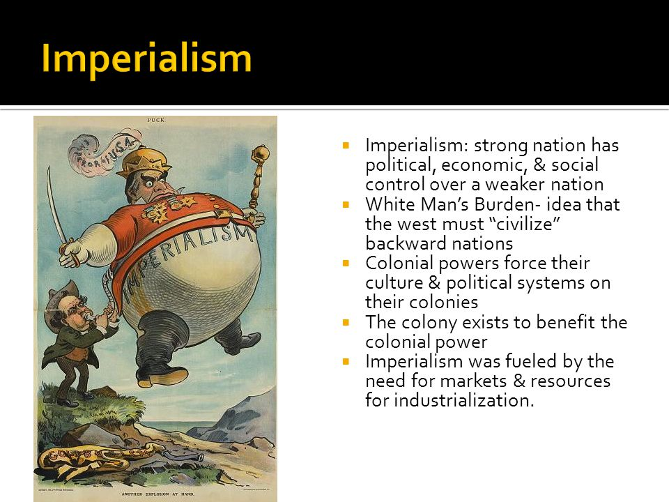  Imperialism: strong nation has political, economic, & social control over a weaker nation  White Man's Burden- idea that the west must civilize backward nations  Colonial powers force their culture & political systems on their colonies  The colony exists to benefit the colonial power  Imperialism was fueled by the need for markets & resources for industrialization.