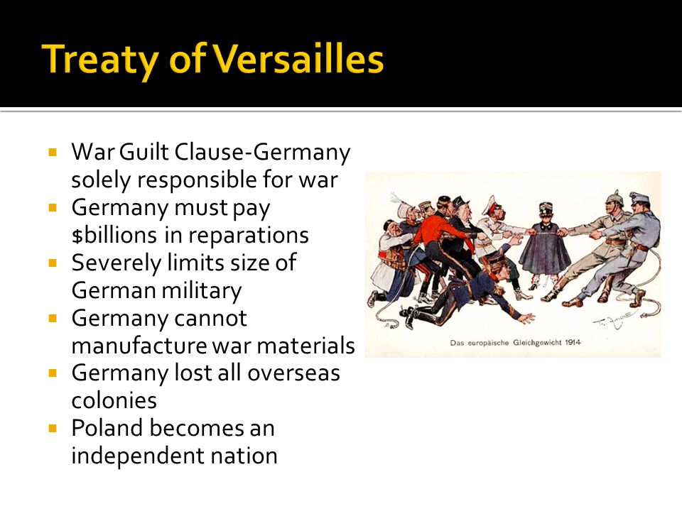  War Guilt Clause-Germany solely responsible for war  Germany must pay $billions in reparations  Severely limits size of German military  Germany cannot manufacture war materials  Germany lost all overseas colonies  Poland becomes an independent nation