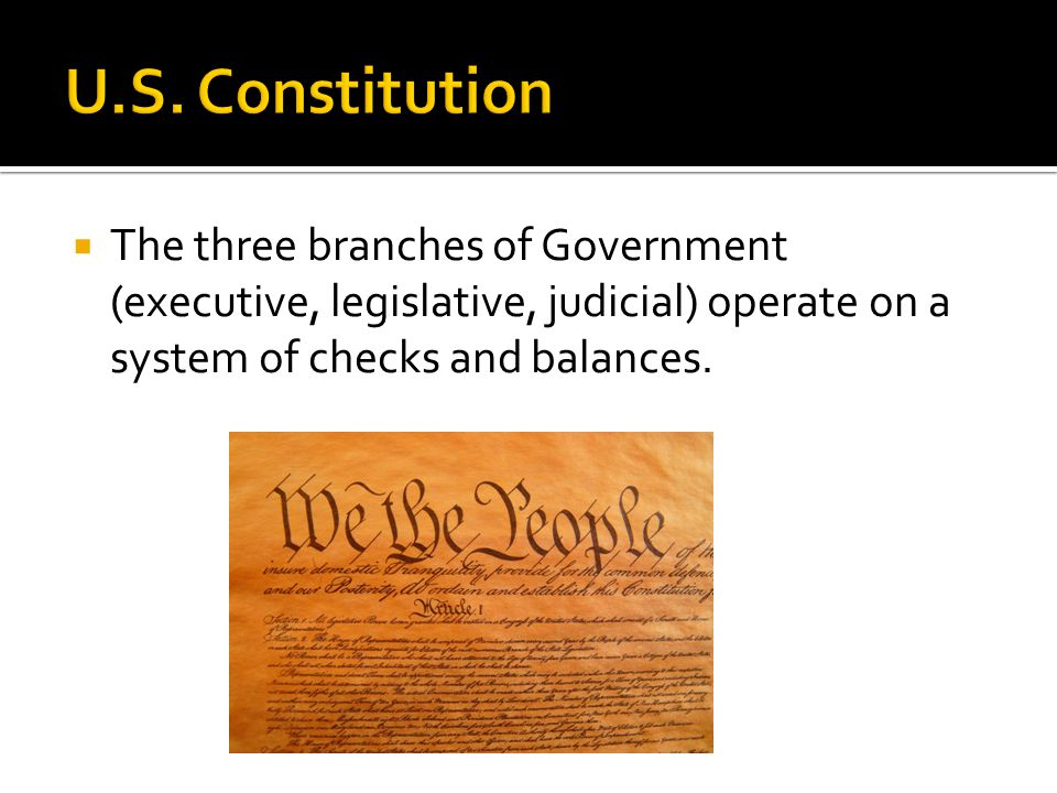  The three branches of Government (executive, legislative, judicial) operate on a system of checks and balances.