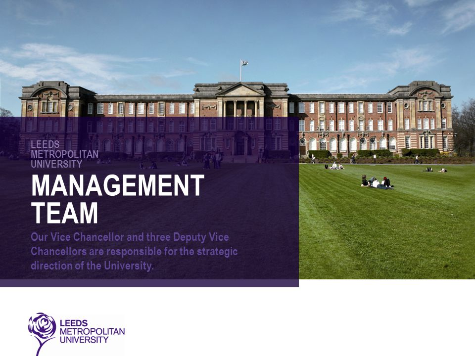 LEEDS METROPOLITAN UNIVERSITY MANAGEMENT TEAM Our Vice Chancellor and three Deputy Vice Chancellors are responsible for the strategic direction of the