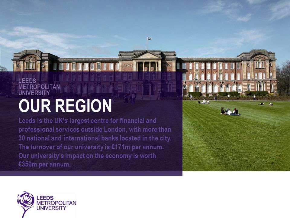 LEEDS METROPOLITAN UNIVERSITY OUR REGION Leeds is the UK's largest centre for financial and professional services outside London, with more than 30 national and international banks located in the city.