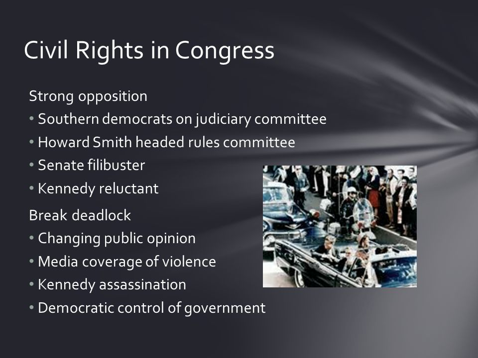 Strong opposition Southern democrats on judiciary committee Howard Smith headed rules committee Senate filibuster Kennedy reluctant Break deadlock Changing public opinion Media coverage of violence Kennedy assassination Democratic control of government Civil Rights in Congress
