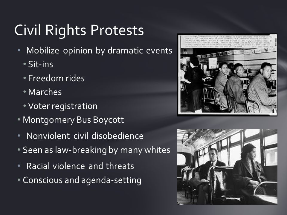 Mobilize opinion by dramatic events Sit-ins Freedom rides Marches Voter registration Montgomery Bus Boycott Nonviolent civil disobedience Seen as law-breaking by many whites Racial violence and threats Conscious and agenda-setting Civil Rights Protests