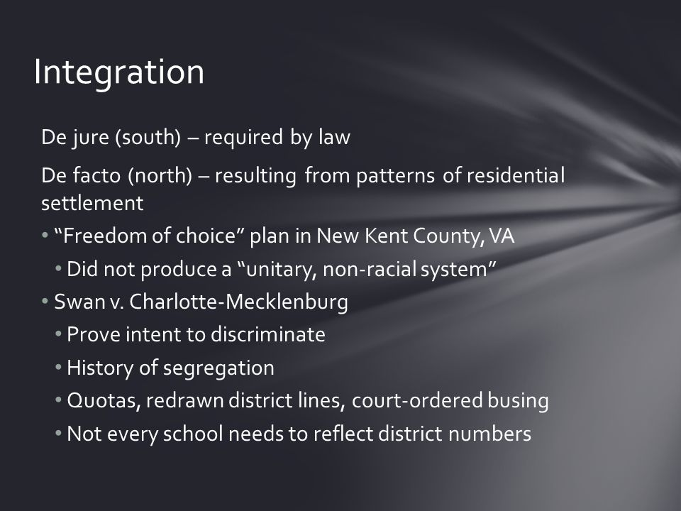 De jure (south) – required by law De facto (north) – resulting from patterns of residential settlement Freedom of choice plan in New Kent County, VA Did not produce a unitary, non-racial system Swan v.