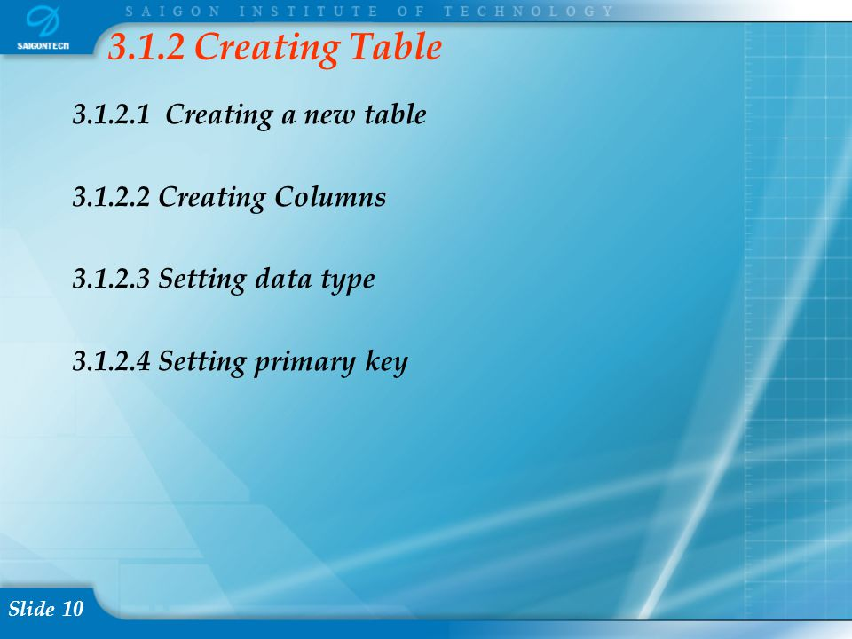 Slide 10 3.1.2.1 Creating a new table 3.1.2.2 Creating Columns 3.1.2.3 Setting data type 3.1.2.4 Setting primary key 3.1.2 Creating Table