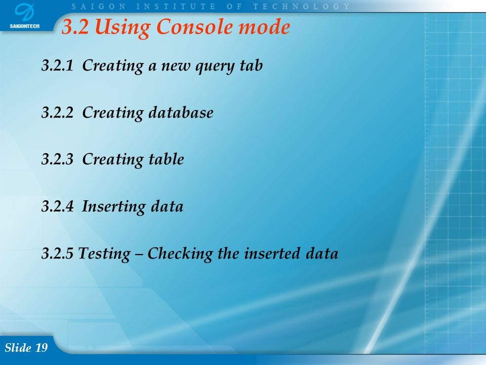 Slide 19 3.2 Using Console mode 3.2.1 Creating a new query tab 3.2.2 Creating database 3.2.3 Creating table 3.2.4 Inserting data 3.2.5 Testing – Check