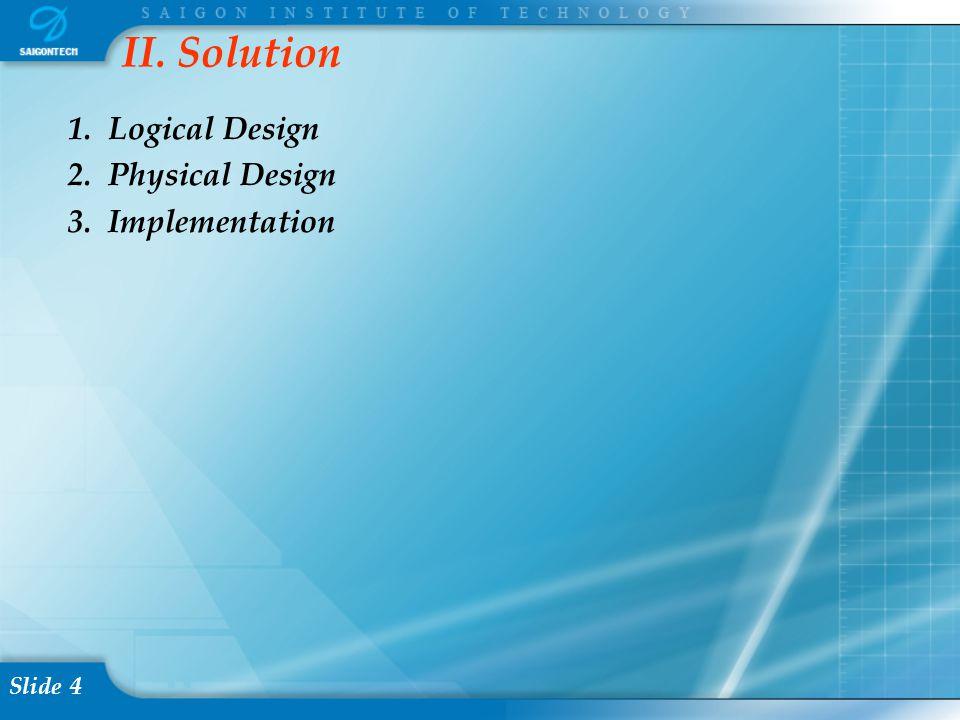 Slide 4 II. Solution 1. Logical Design 2. Physical Design 3. Implementation