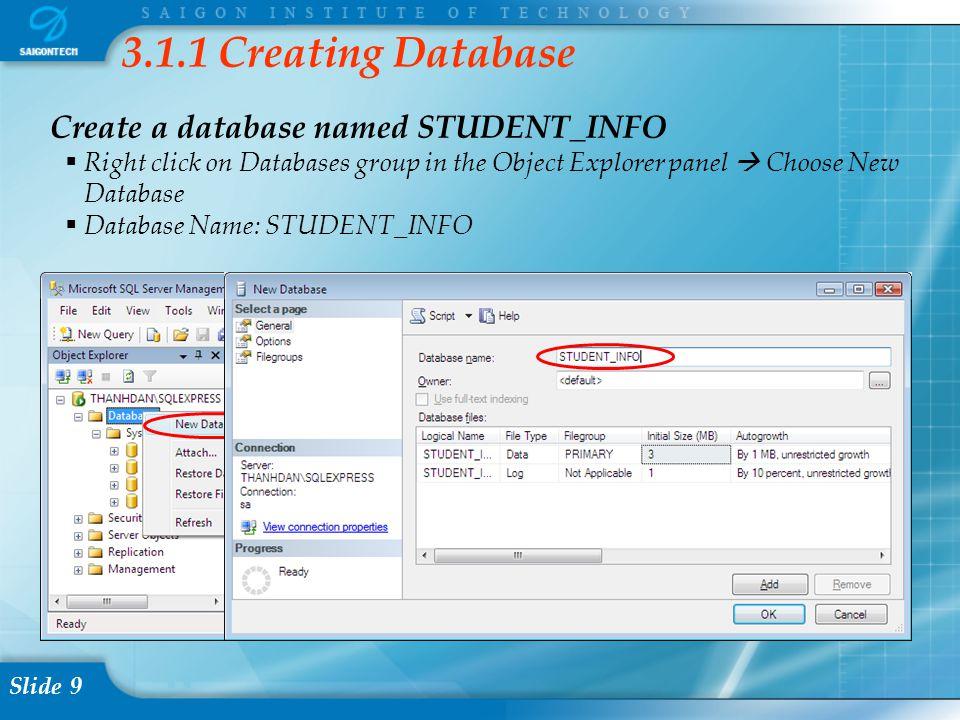 Slide 9 3.1.1 Creating Database Create a database named STUDENT_INFO  Right click on Databases group in the Object Explorer panel  Choose New Database  Database Name: STUDENT_INFO