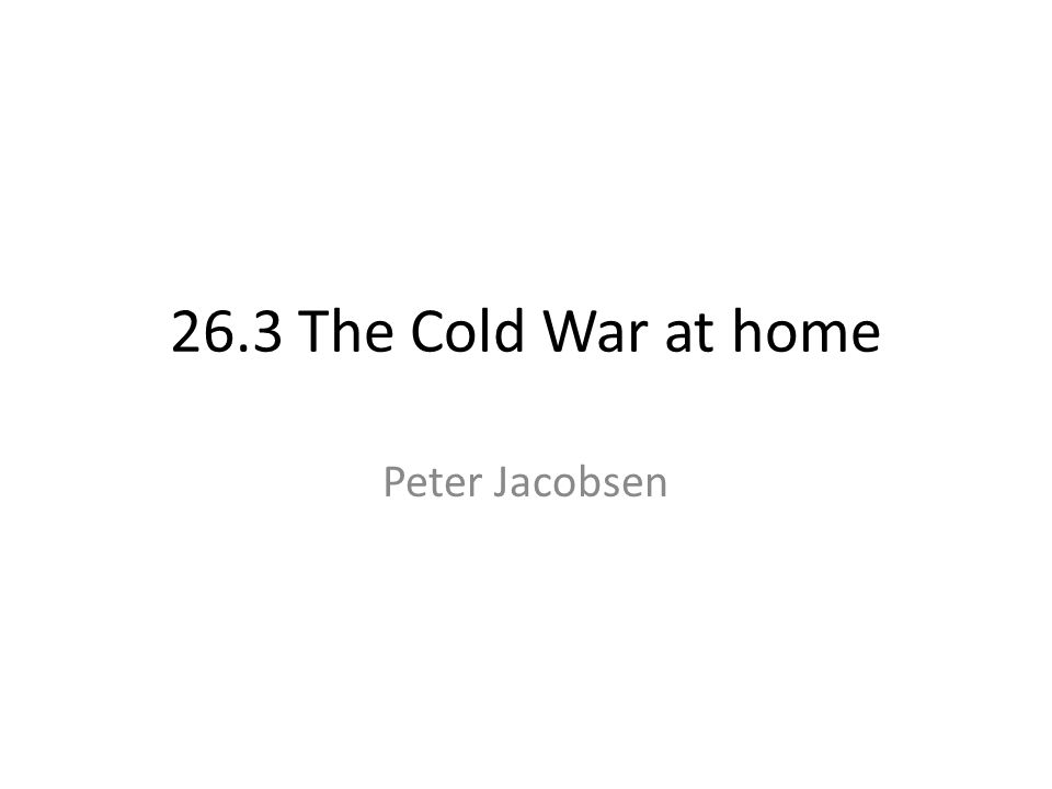 26.3 The Cold War at home Peter Jacobsen
