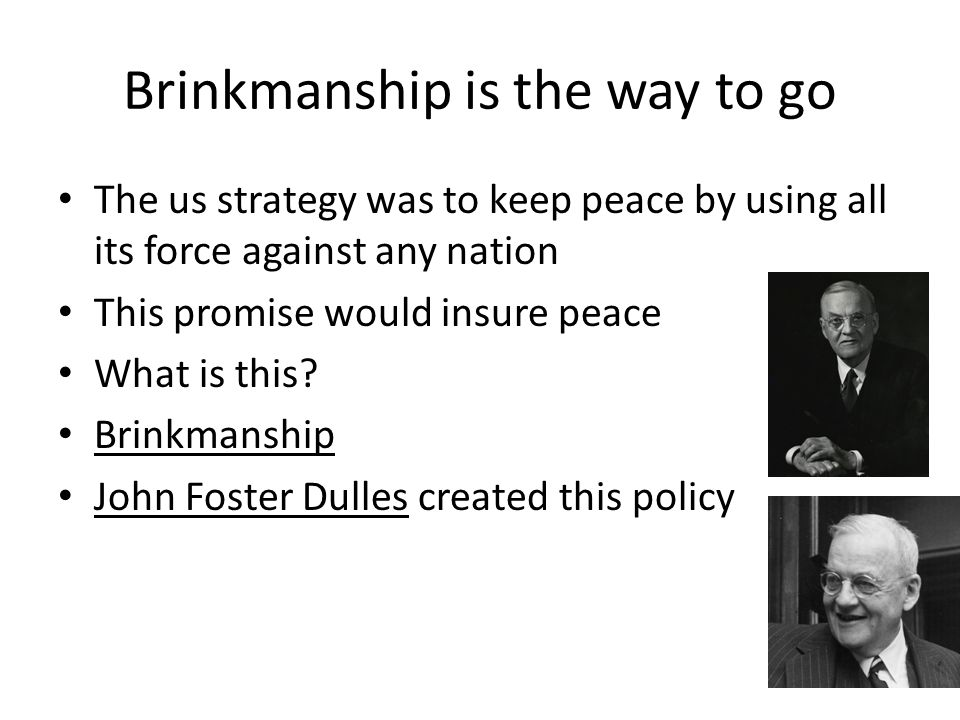 Brinkmanship is the way to go The us strategy was to keep peace by using all its force against any nation This promise would insure peace What is this.