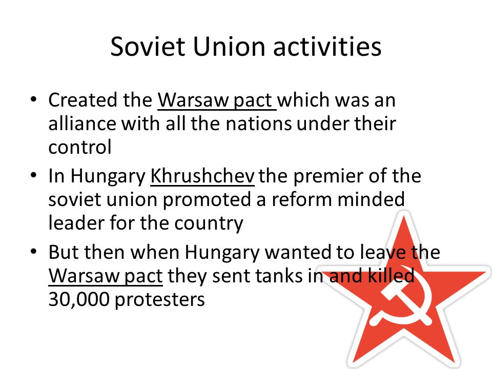Soviet Union activities Created the Warsaw pact which was an alliance with all the nations under their control In Hungary Khrushchev the premier of the soviet union promoted a reform minded leader for the country But then when Hungary wanted to leave the Warsaw pact they sent tanks in and killed 30,000 protesters