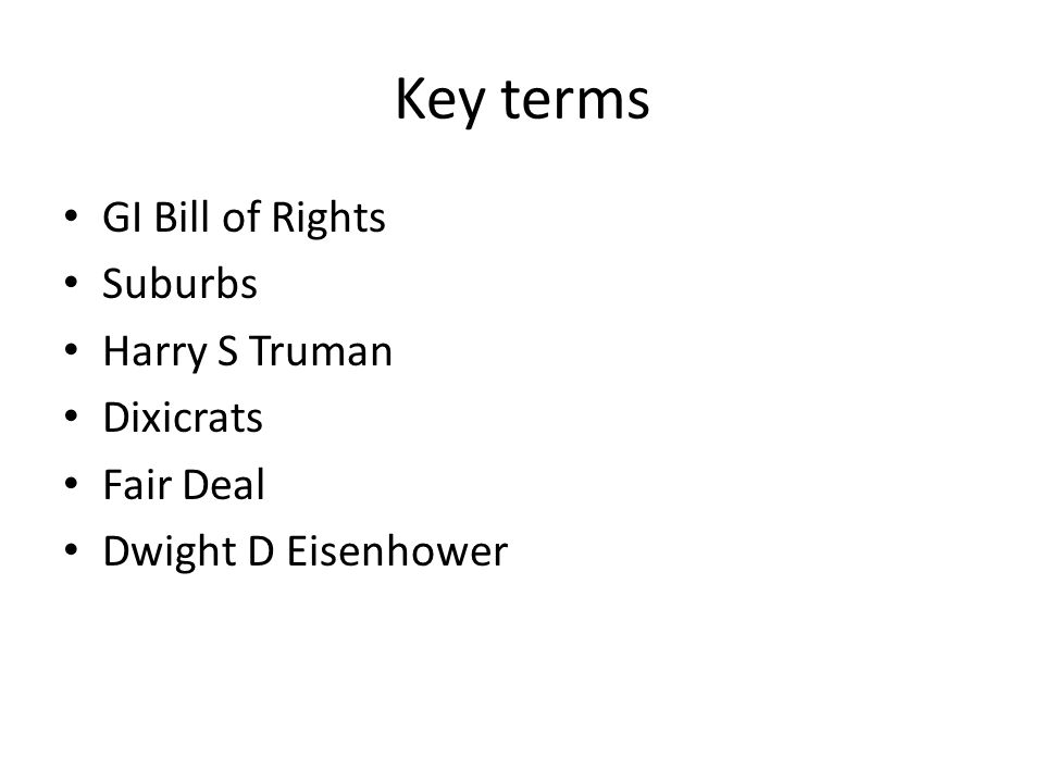 Key terms GI Bill of Rights Suburbs Harry S Truman Dixicrats Fair Deal Dwight D Eisenhower