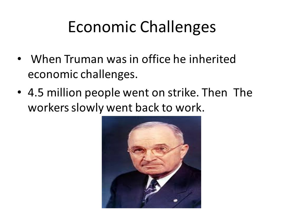 Economic Challenges When Truman was in office he inherited economic challenges.