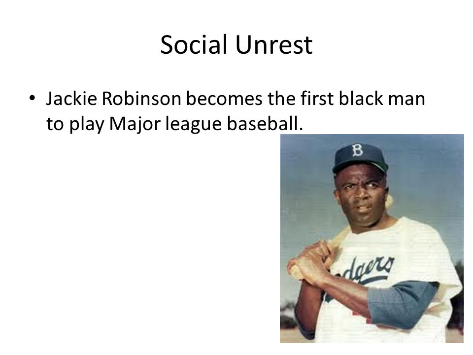 Social Unrest Jackie Robinson becomes the first black man to play Major league baseball.