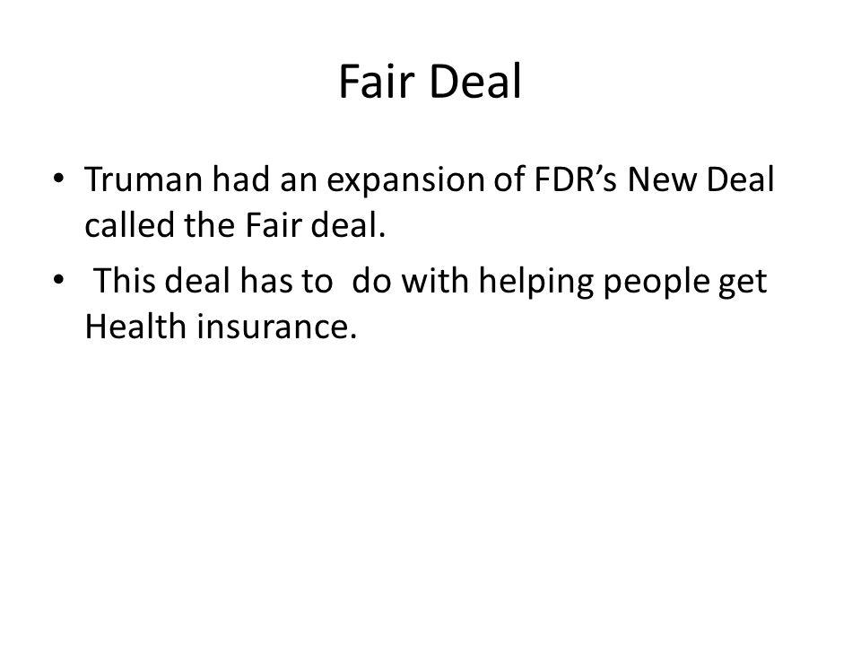 Fair Deal Truman had an expansion of FDR's New Deal called the Fair deal.