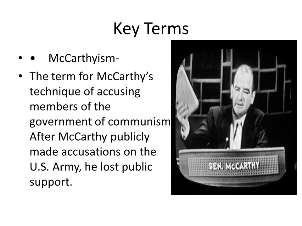 McCarthyism- The term for McCarthy's technique of accusing members of the government of communism.