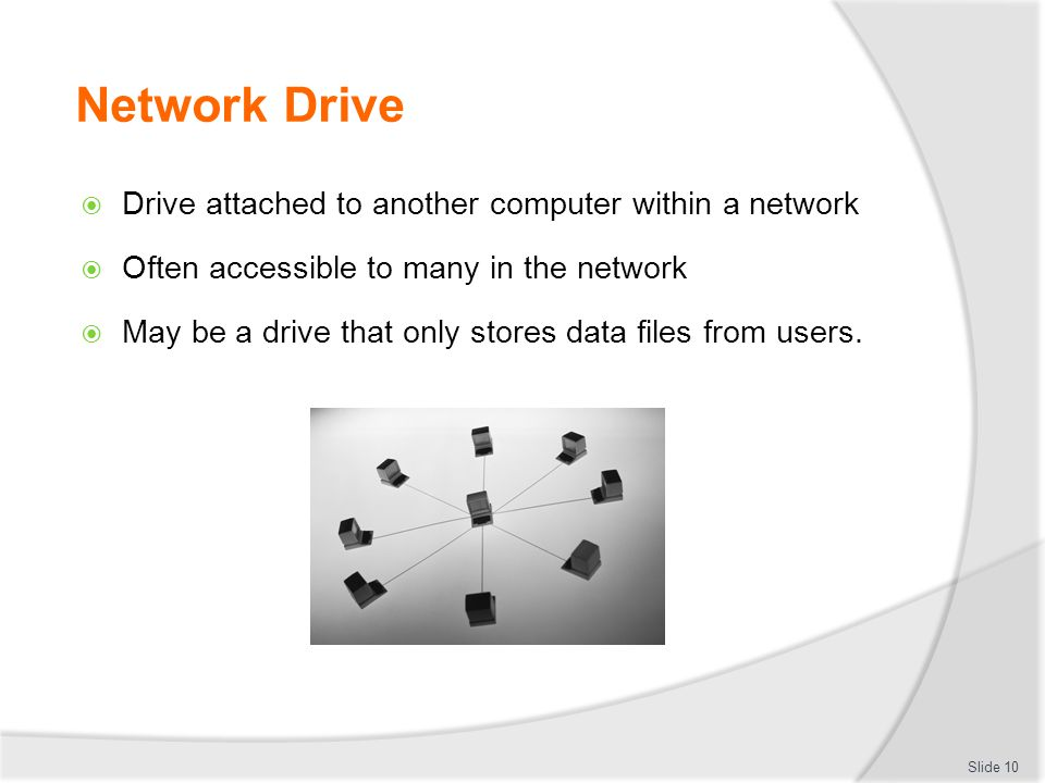 Network Drive  Drive attached to another computer within a network  Often accessible to many in the network  May be a drive that only stores data f