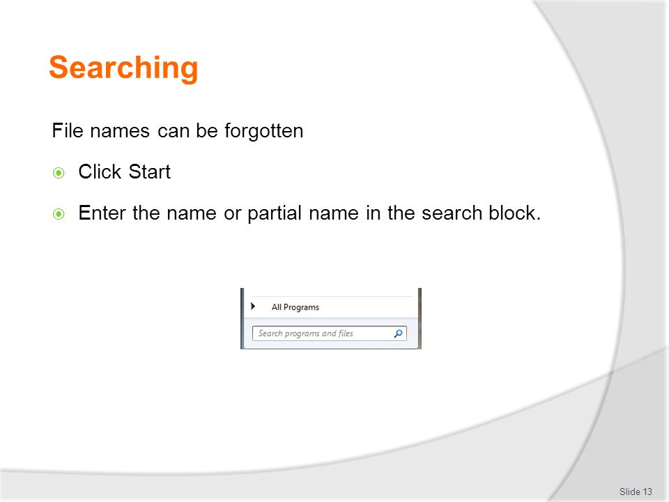 Searching File names can be forgotten  Click Start  Enter the name or partial name in the search block. Slide 13
