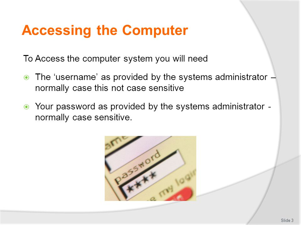 Accessing the Computer To Access the computer system you will need  The 'username' as provided by the systems administrator – normally case this not