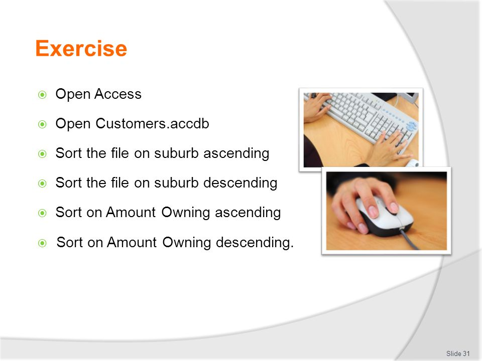 Exercise  Open Access  Open Customers.accdb  Sort the file on suburb ascending  Sort the file on suburb descending  Sort on Amount Owning ascendi