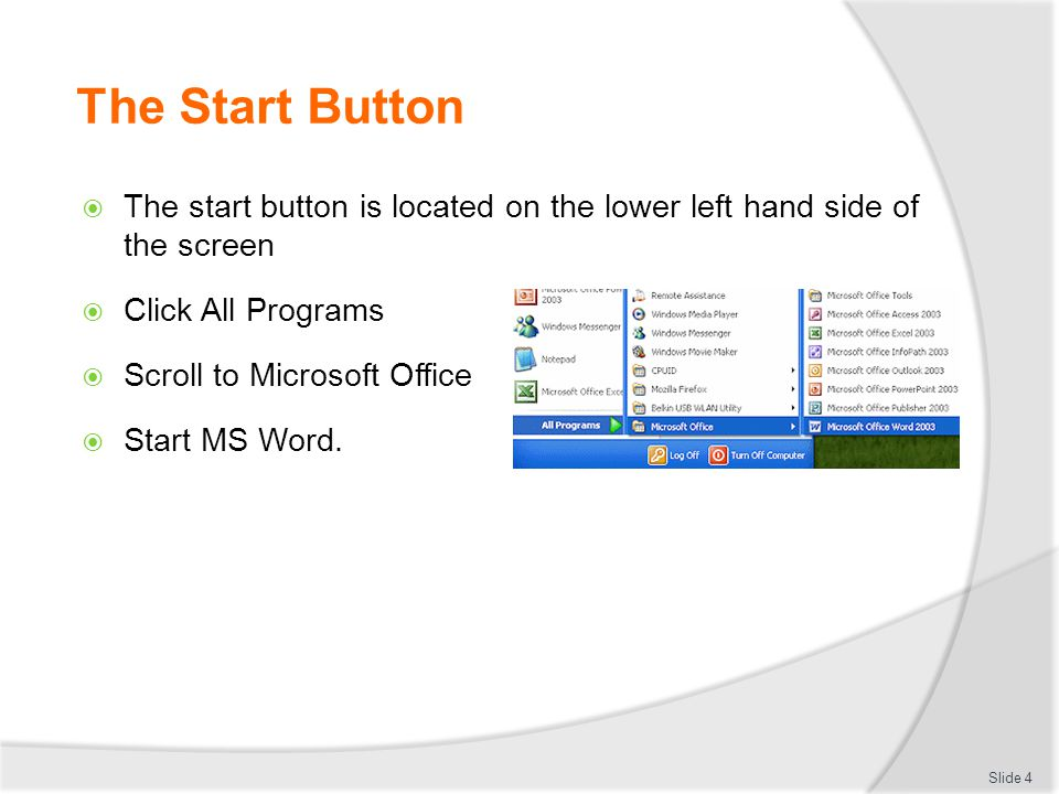 The Start Button  The start button is located on the lower left hand side of the screen  Click All Programs  Scroll to Microsoft Office  Start MS