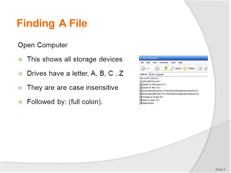 Finding A File Open Computer  This shows all storage devices  Drives have a letter, A, B, C..Z  They are are case insensitive  Followed by: (full