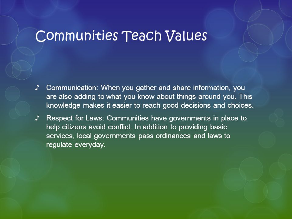 Communities Teach Values ♪Communication: When you gather and share information, you are also adding to what you know about things around you. This kno