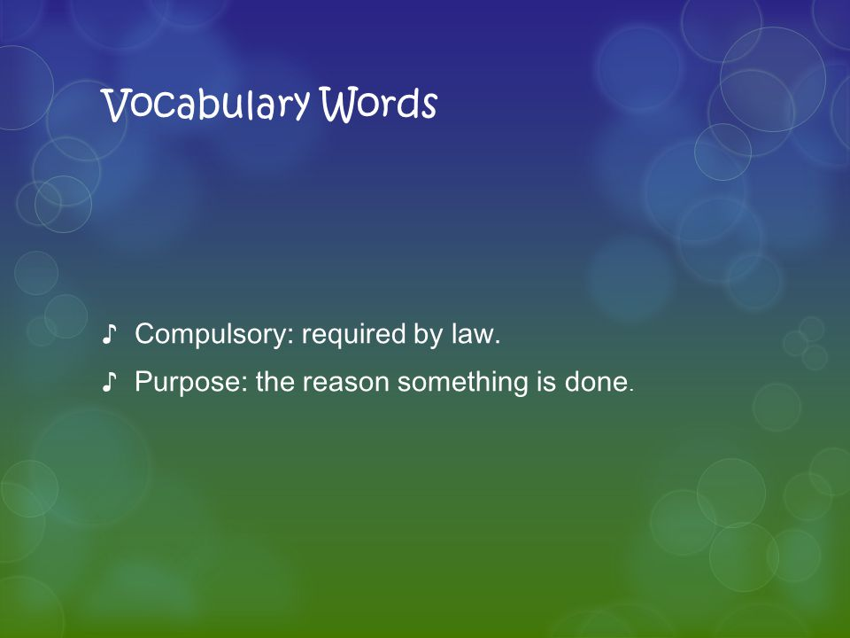Vocabulary Words ♪Compulsory: required by law. ♪Purpose: the reason something is done.