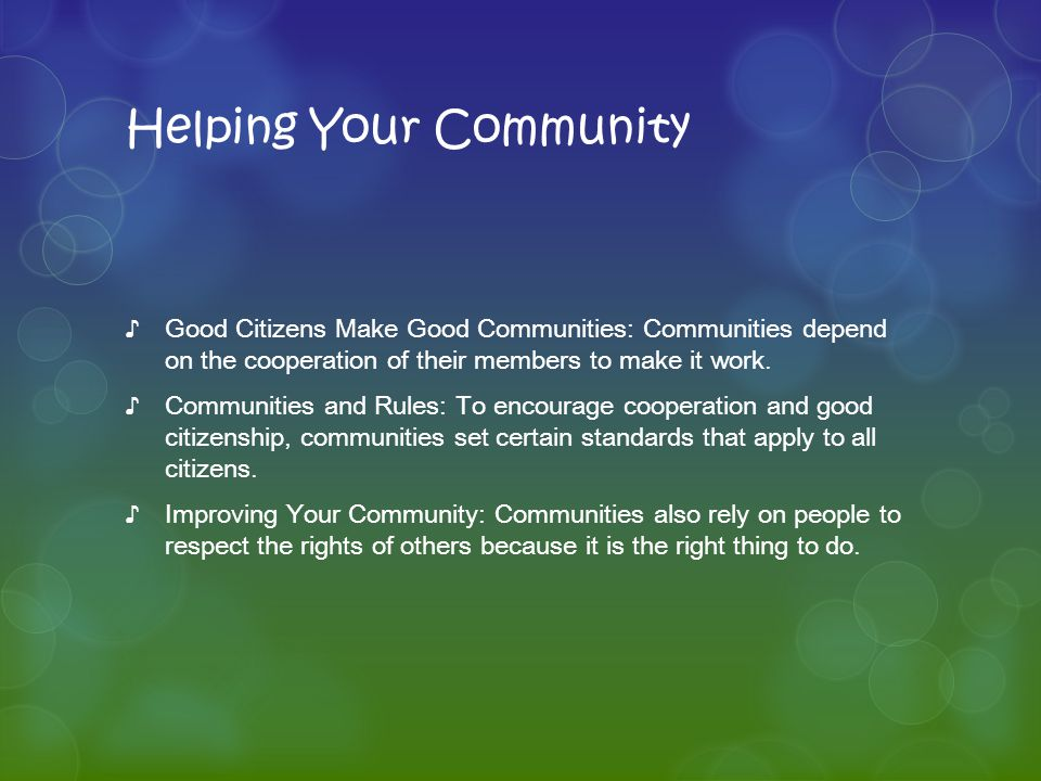 Helping Your Community ♪Good Citizens Make Good Communities: Communities depend on the cooperation of their members to make it work.