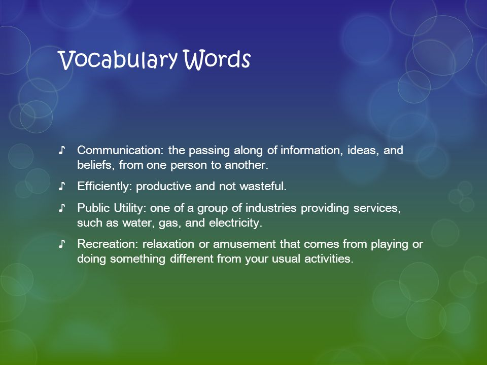 Vocabulary Words ♪Communication: the passing along of information, ideas, and beliefs, from one person to another. ♪Efficiently: productive and not wa