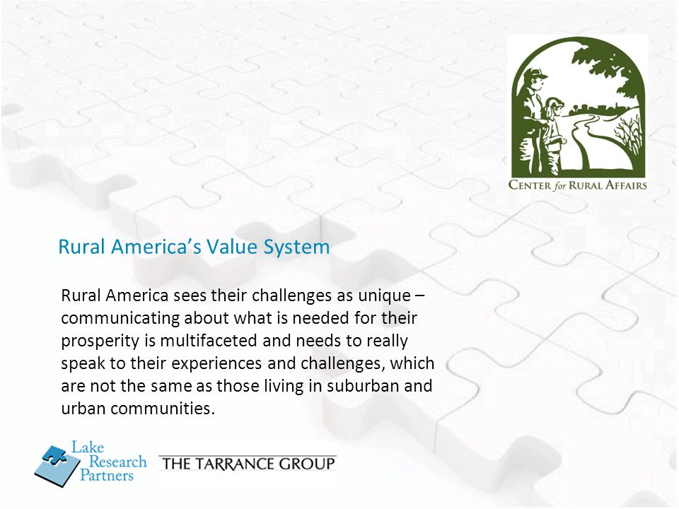 Rural America's Value System Rural America sees their challenges as unique – communicating about what is needed for their prosperity is multifaceted and needs to really speak to their experiences and challenges, which are not the same as those living in suburban and urban communities.