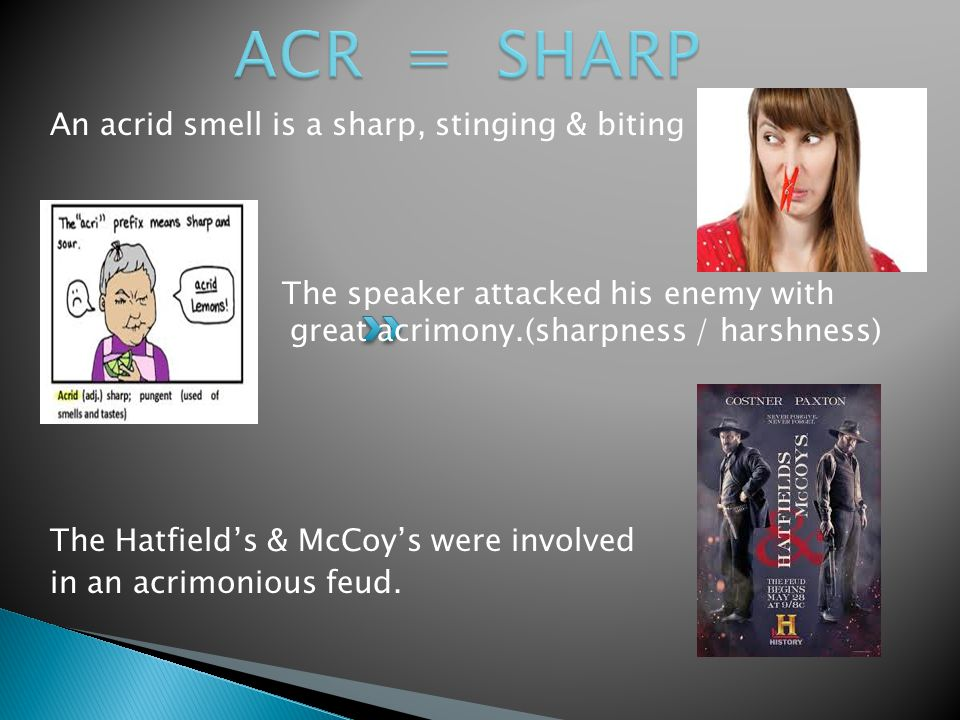 An acrid smell is a sharp, stinging & biting The speaker attacked his enemy with great acrimony.(sharpness / harshness) The Hatfield's & McCoy's were involved in an acrimonious feud.
